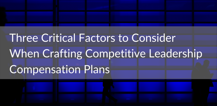 Three Critical Factors to Consider When Crafting Competitive Leadership Compensation Plans